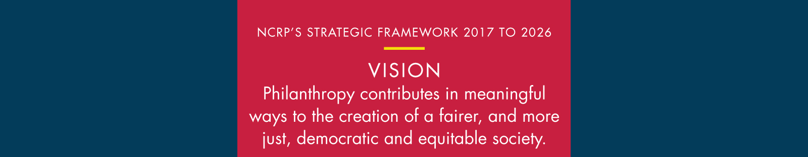 This logic model shows NCRP's strategic framework for 2017-2026, which is guided by the vision that philanthropy contributes in meaningful ways to the creation of a fairer, and more just, democratic and equitable society.